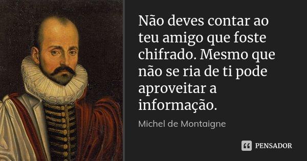 Não deves contar ao teu amigo que foste chifrado. Mesmo que não se ria de ti pode aproveitar a informação.... Frase de Michel de Montaigne.