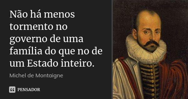 Não há menos tormento no governo de uma família do que no de um Estado inteiro.... Frase de Michel de Montaigne.