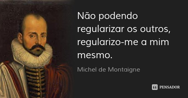 Não podendo regularizar os outros, regularizo-me a mim mesmo.... Frase de Michel de Montaigne.