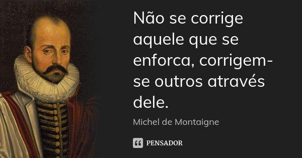 Não se corrige aquele que se enforca, corrigem-se outros através dele.... Frase de Michel de Montaigne.