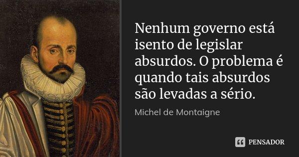 Nenhum governo está isento de legislar absurdos. O problema é quando tais absurdos são levadas a sério.... Frase de Michel de Montaigne.