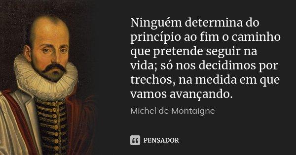 Ninguém determina do princípio ao fim o caminho que pretende seguir na vida; só nos decidimos por trechos, na medida em que vamos avançando.... Frase de Michel de Montaigne.