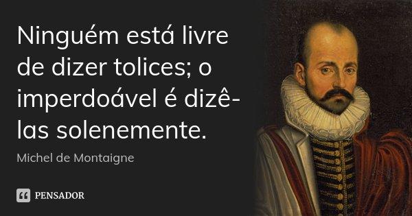 Ninguém está livre de dizer tolices; o imperdoável é dizê-las solenemente.... Frase de Michel de Montaigne.