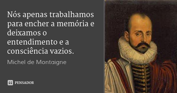 Nós apenas trabalhamos para encher a memória e deixamos o entendimento e a consciência vazios.... Frase de Michel de Montaigne.