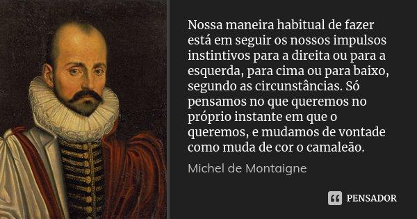 Nossa maneira habitual de fazer está em seguir os nossos impulsos instintivos para a direita ou para a esquerda, para cima ou para baixo, segundo as circunstânc... Frase de Michel de Montaigne.