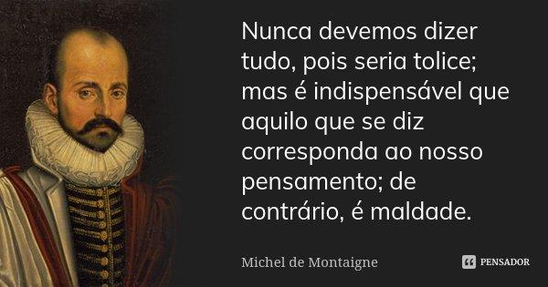 Nunca devemos dizer tudo, pois seria tolice; mas é indispensável que aquilo que se diz corresponda ao nosso pensamento; de contrário, é maldade.... Frase de Michel de Montaigne.