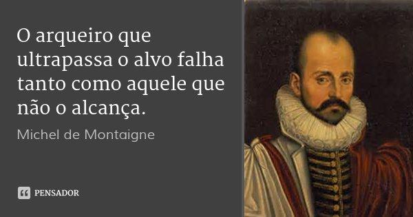O arqueiro que ultrapassa o alvo falha tanto como aquele que não o alcança.... Frase de Michel de Montaigne.