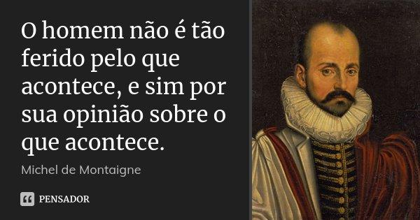 O homem não é tão ferido pelo que acontece, e sim por sua opinião sobre o que acontece.... Frase de Michel de Montaigne.