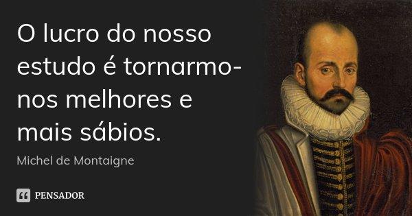 O lucro do nosso estudo é tornarmo-nos melhores e mais sábios.... Frase de Michel de Montaigne.