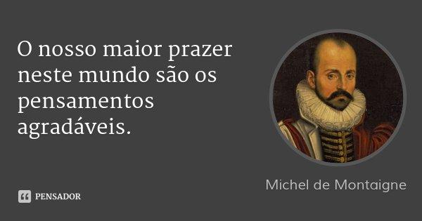 O nosso maior prazer neste mundo são os pensamentos agradáveis.... Frase de Michel de Montaigne.