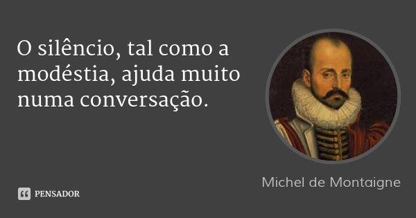 O silêncio, tal como a modéstia, ajuda muito numa conversação.... Frase de Michel de Montaigne.