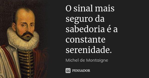 O sinal mais seguro da sabedoria é a constante serenidade.... Frase de Michel de Montaigne.