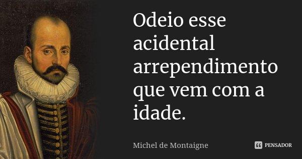 Odeio esse acidental arrependimento que vem com a idade.... Frase de Michel de Montaigne.