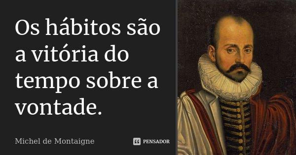 Os hábitos são a vitória do tempo sobre a vontade.... Frase de Michel de Montaigne.