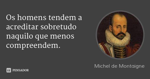 Os homens tendem a acreditar sobretudo naquilo que menos compreendem.... Frase de Michel de Montaigne.