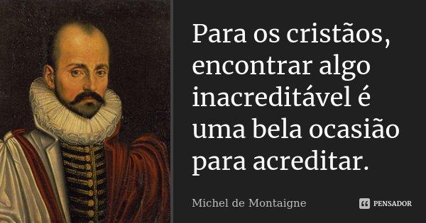 Para os cristãos, encontrar algo inacreditável é uma bela ocasião para acreditar.... Frase de Michel de Montaigne.