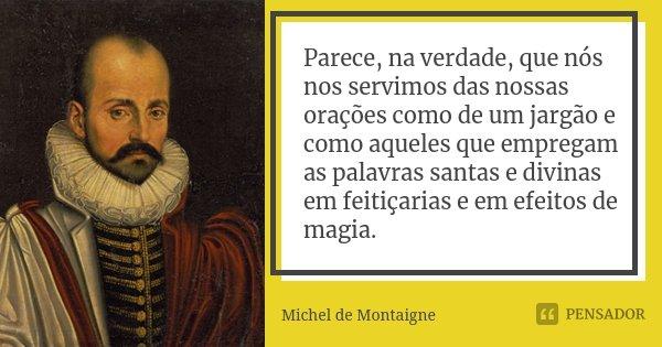 Parece, na verdade, que nós nos servimos das nossas orações como de um jargão e como aqueles que empregam as palavras santas e divinas em feitiçarias e em efeit... Frase de Michel de Montaigne.