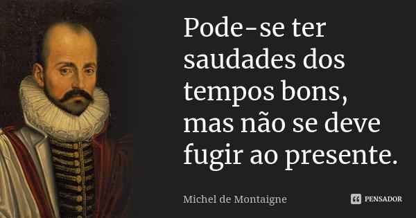 Pode-se ter saudades dos tempos bons mas não se deve fugir ao presente.... Frase de Michel de Montaigne.