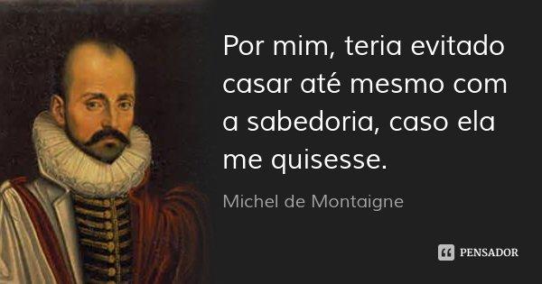 Por mim, teria evitado casar até mesmo com a sabedoria, caso ela me quisesse.... Frase de Michel de Montaigne.