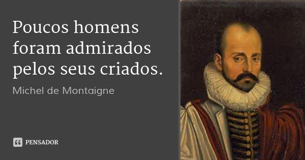 Poucos homens foram admirados pelos seus criados.... Frase de Michel de Montaigne.