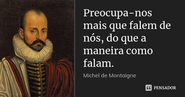 Preocupa-nos mais que falem de nós, do que a maneira como falam.... Frase de Michel de Montaigne.