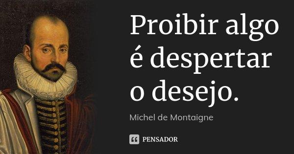 Proibir algo é despertar o desejo.... Frase de Michel de Montaigne.