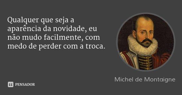 Qualquer que seja a aparência da novidade, eu não mudo facilmente, com medo de perder com a troca.... Frase de Michel de Montaigne.