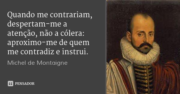 Quando me contrariam, despertam-me a atenção, não a cólera: aproximo-me de quem me contradiz e instrui.... Frase de Michel de Montaigne.