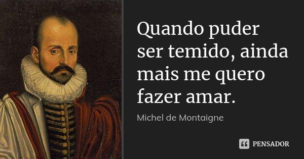 Quando puder ser temido, ainda mais me quero fazer amar.... Frase de Michel de Montaigne.