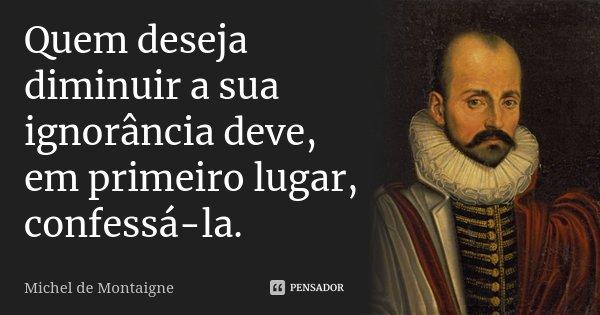 Quem deseja diminuir a sua ignorância deve, em primeiro lugar, confessá-la.... Frase de Michel de Montaigne.