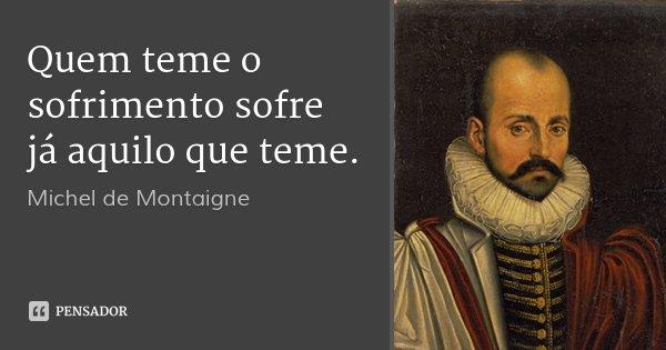 Quem teme o sofrimento sofre já aquilo que teme.... Frase de Michel de Montaigne.