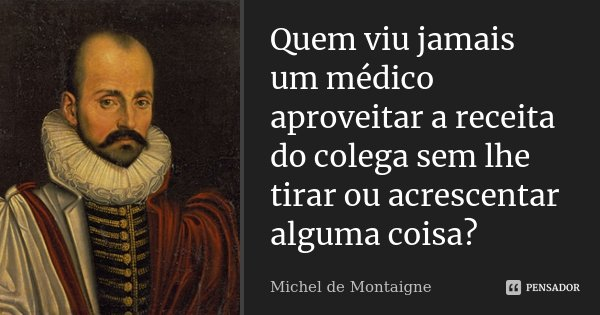 Quem viu jamais um médico aproveitar a receita do colega sem lhe tirar ou acrescentar alguma coisa?... Frase de Michel de Montaigne.