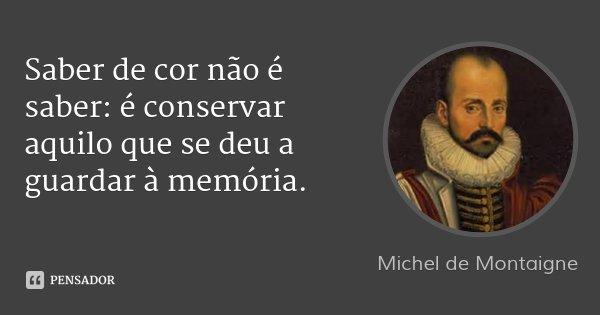Saber de cor não é saber: é conservar aquilo que se deu a guardar à memória.... Frase de Michel de Montaigne.