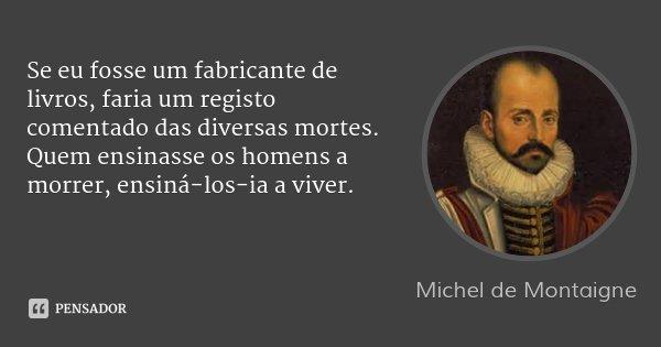 Se eu fosse um fabricante de livros, faria um registo comentado das diversas mortes. Quem ensinasse os homens a morrer, ensiná-los-ia a viver.... Frase de Michel de Montaigne.