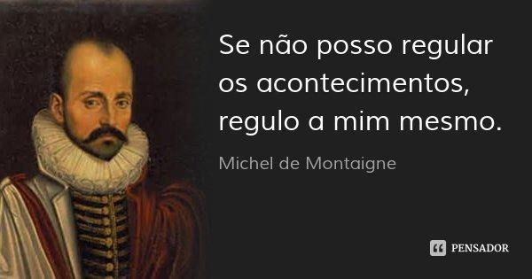 Se não posso regular os acontecimentos, regulo a mim mesmo.... Frase de Michel de Montaigne.