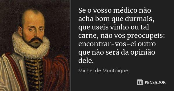 Se o vosso médico não acha bom que durmais, que useis vinho ou tal carne, não vos preocupeis: encontrar-vos-ei outro que não será da opinião dele.... Frase de Michel de Montaigne.