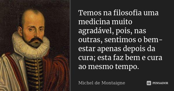 Temos na filosofia uma medicina muito agradável, pois, nas outras, sentimos o bem-estar apenas depois da cura; esta faz bem e cura ao mesmo tempo.... Frase de Michel de Montaigne.