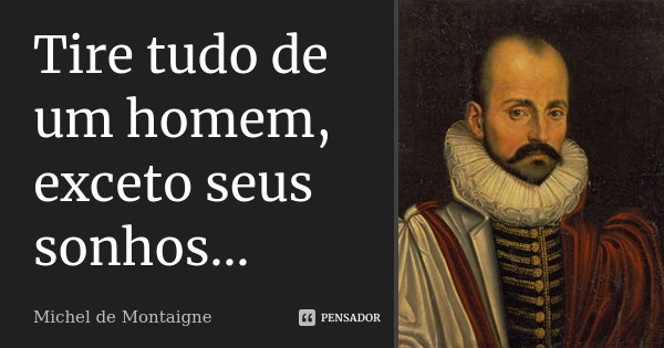 Tire tudo de um homem, exceto seus sonhos...... Frase de Michel de Montaigne.