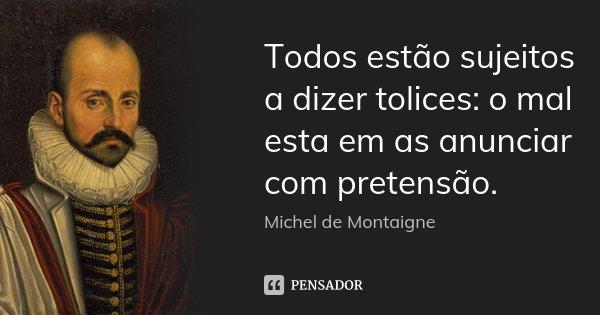 Todos estão sujeitos a dizer tolices: o mal esta em as anunciar com pretensão.... Frase de Michel de Montaigne.