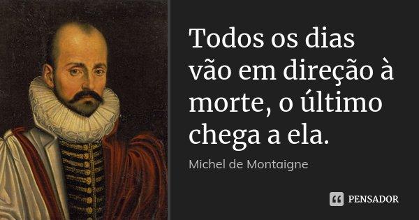 Todos os dias vão em direção à morte, o último chega a ela.... Frase de Michel de Montaigne.