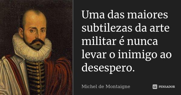 Uma das maiores subtilezas da arte militar é nunca levar o inimigo ao desespero.... Frase de Michel de Montaigne.