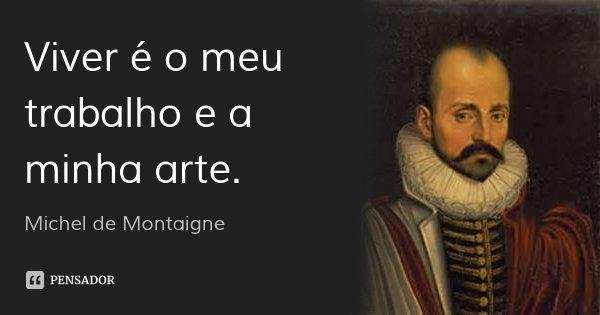 Viver é o meu trabalho e a minha arte.... Frase de Michel de Montaigne.