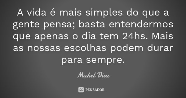 A vida é mais simples do que a gente pensa; basta entendermos que apenas o dia tem 24hs. Mais as nossas escolhas podem durar para sempre.... Frase de Michel Dias.
