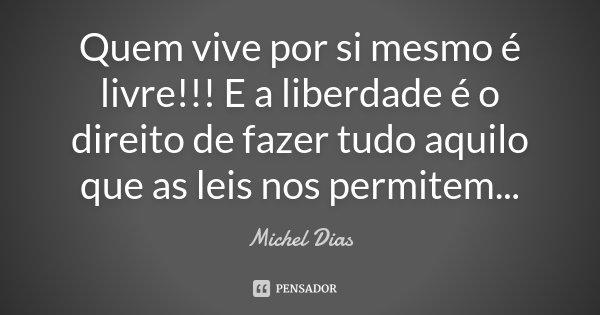 Quem vive por si mesmo é livre!!! E a liberdade é o direito de fazer tudo aquilo que as leis nos permitem...... Frase de Michel Dias.