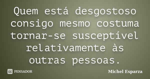 Quem está desgostoso consigo mesmo costuma tornar-se susceptível relativamente às outras pessoas.... Frase de Michel Esparza.