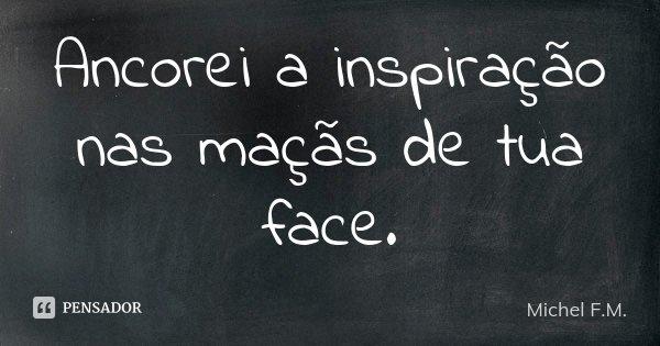 Ancorei a inspiração nas maçãs de tua face.... Frase de Michel F.M..