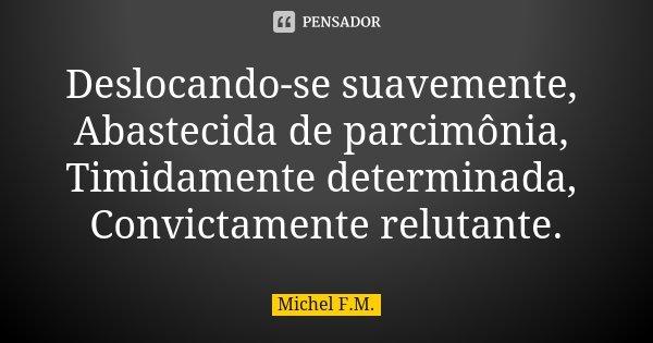 Deslocando-se suavemente, Abastecida de parcimônia, Timidamente determinada, Convictamente relutante.... Frase de Michel F.M..