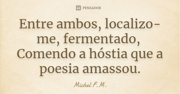 Entre ambos, localizo-me, fermentado, Comendo a hóstia que a poesia amassou.... Frase de Michel F.M..
