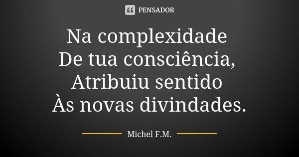 Na complexidade De tua consciência, Atribuiu sentido Às novas divindades.... Frase de Michel F.M..