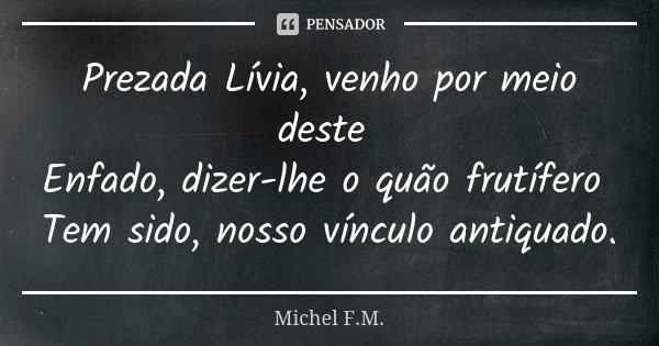 Prezada Lívia, venho por meio deste Enfado, dizer-lhe o quão frutífero Tem sido, nosso vínculo antiquado.... Frase de Michel F.M..